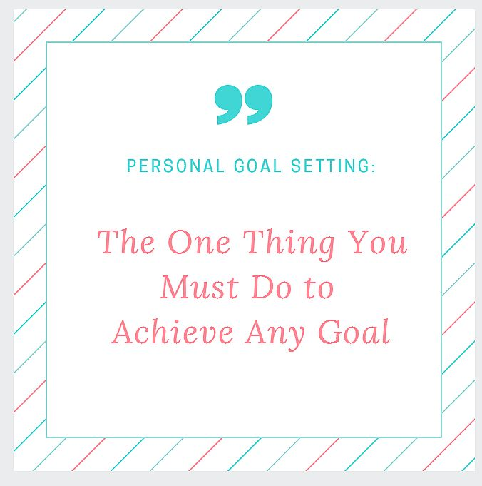 Personal Goal Setting: The One Thing You Must Do To Achieve Any Goal